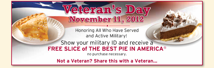 Veteran's Day November 11,2012 - Show your military ID and receive a FREE SLICE of THE BEST PIE IN AMERICA®