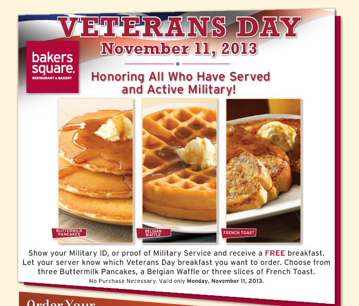 Show your Military ID, or proof of Military Service and receive a FREE breakfast. Let your server know which Veterans Day breakfast you want to order. Choose from three Buttermilk Pancakes, three slices of French Toast or a Belgian Waffle.